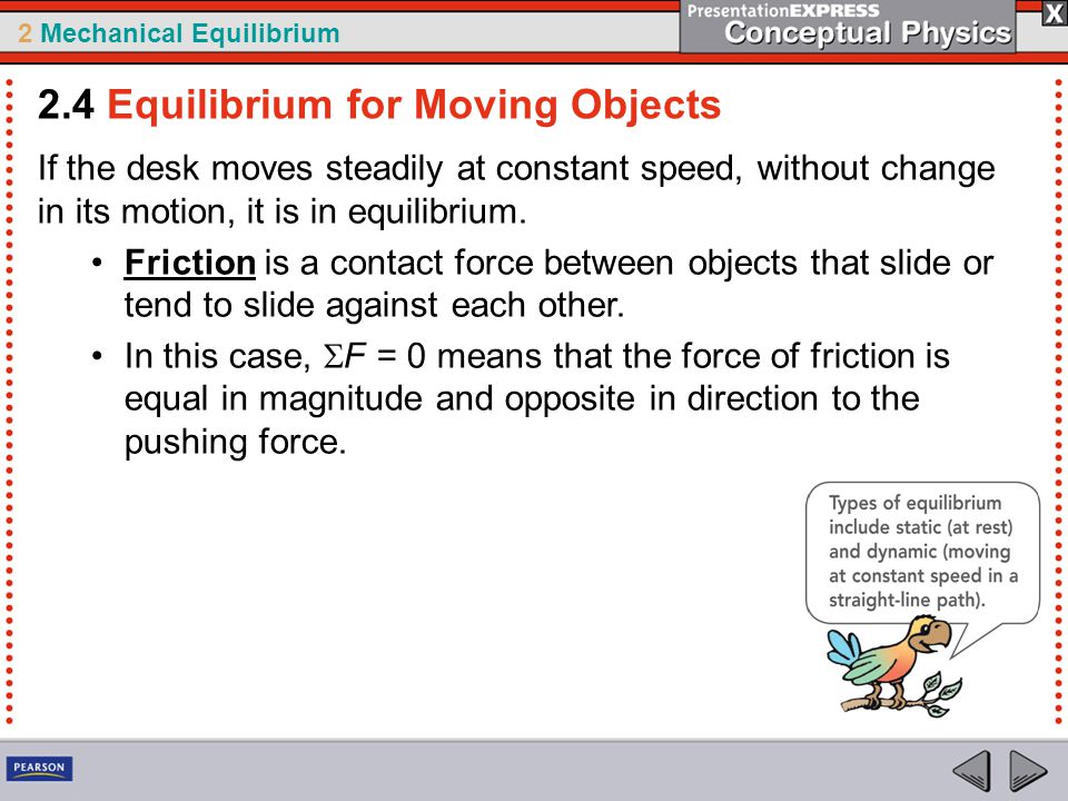 2 Mechanical Equilibrium If the desk moves steadily at constant speed, without change in its motion, it is in equilibrium. Friction is a contact force