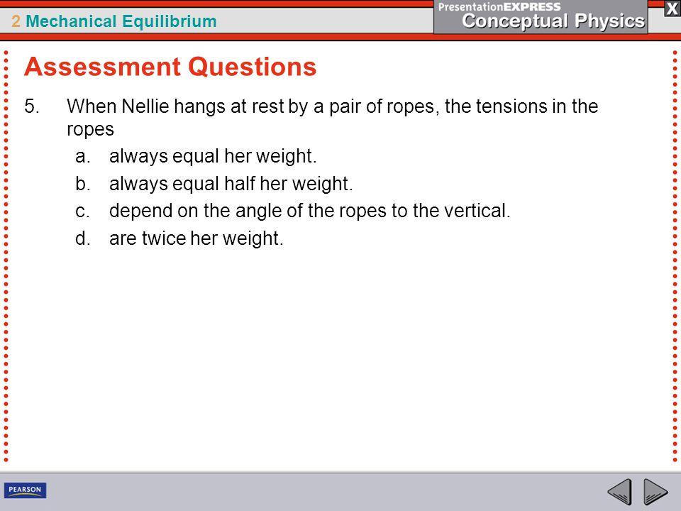2 Mechanical Equilibrium 5.When Nellie hangs at rest by a pair of ropes, the tensions in the ropes a.always equal her weight. b.always equal half her
