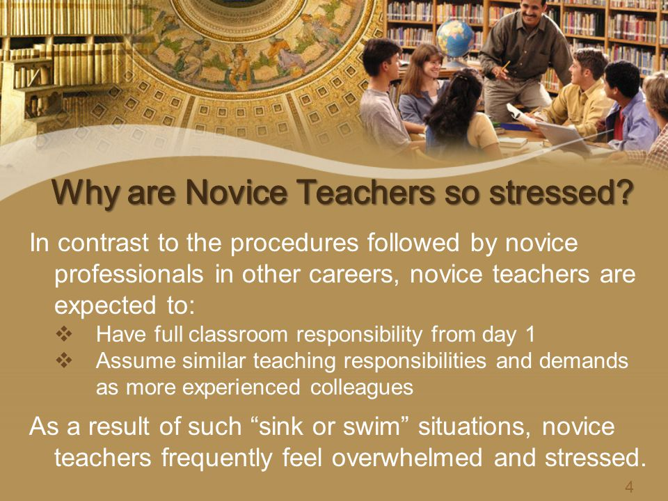 In contrast to the procedures followed by novice professionals in other careers, novice teachers are expected to:  Have full classroom responsibility from day 1  Assume similar teaching responsibilities and demands as more experienced colleagues As a result of such sink or swim situations, novice teachers frequently feel overwhelmed and stressed.