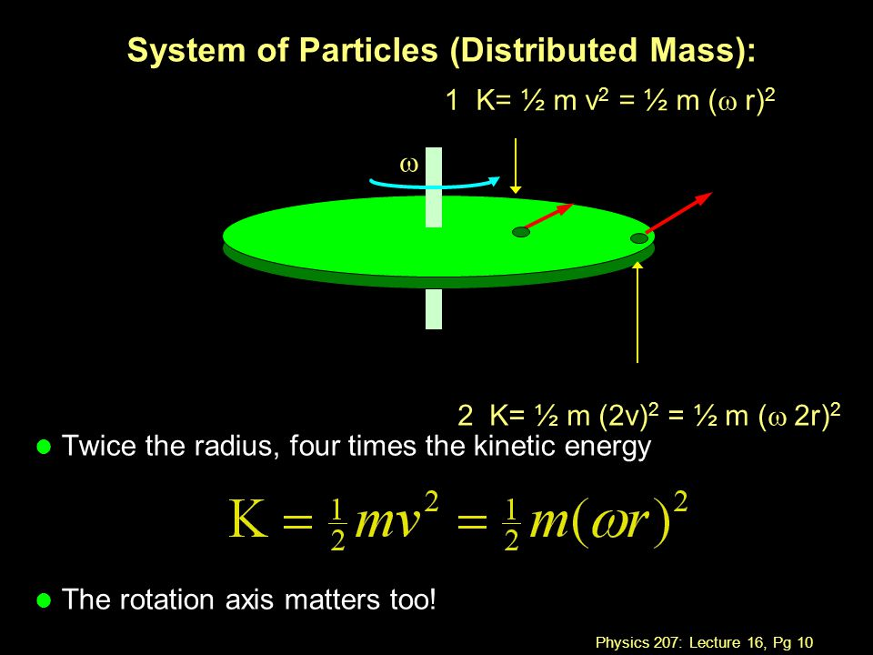Physics 207: Lecture 16, Pg 10 System of Particles (Distributed Mass): l Twice the radius, four times the kinetic energy l The rotation axis matters t