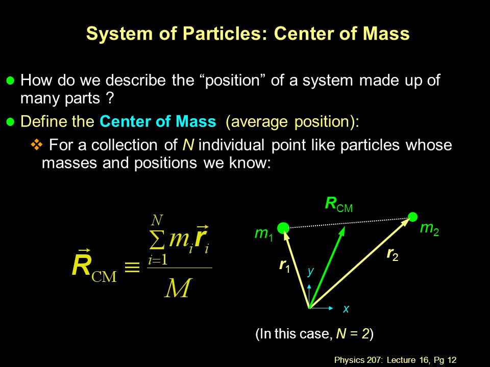 "Physics 207: Lecture 16, Pg 12 System of Particles: Center of Mass l How do we describe the ""position"" of a system made up of many parts ? l Define th"