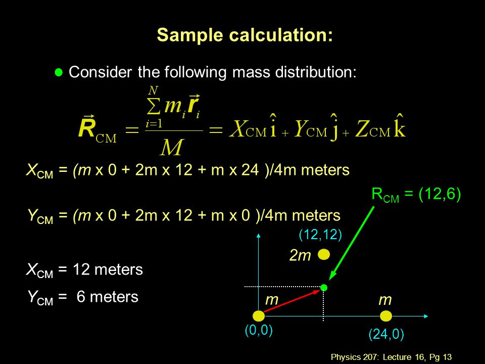 Physics 207: Lecture 16, Pg 13 Sample calculation: l Consider the following mass distribution: (24,0) (0,0) (12,12) m 2m m R CM = (12,6) X CM = (m x 0