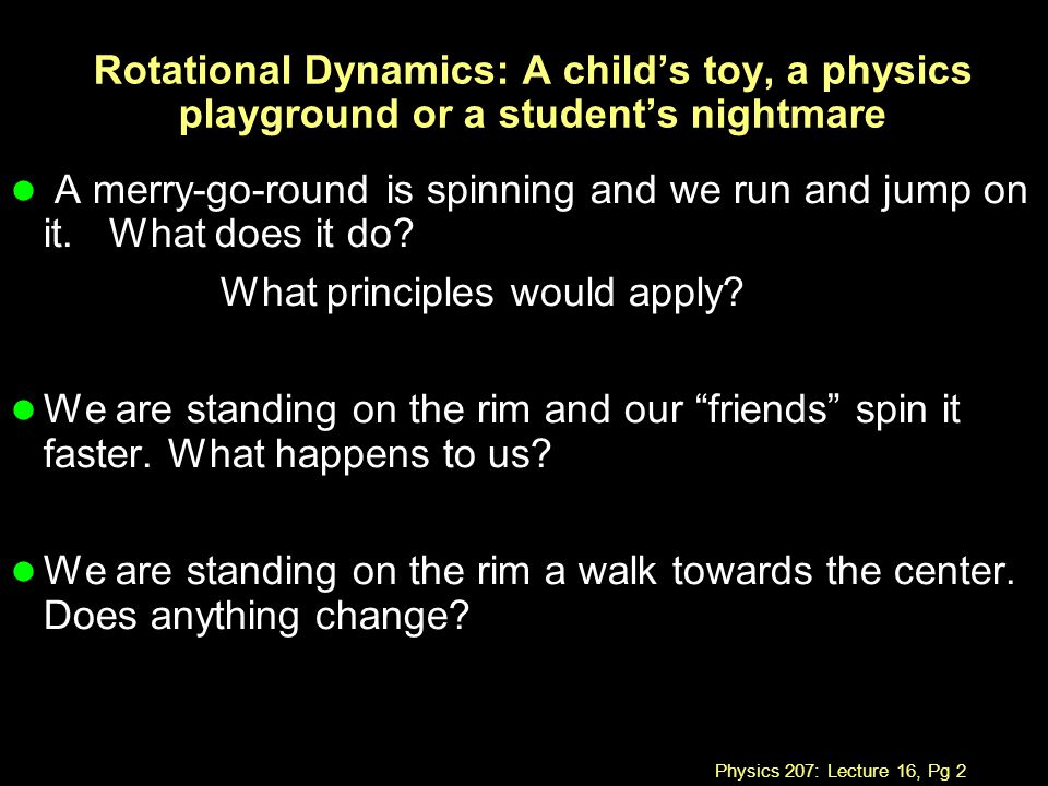 Physics 207: Lecture 16, Pg 2 Rotational Dynamics: A child's toy, a physics playground or a student's nightmare l A merry-go-round is spinning and we