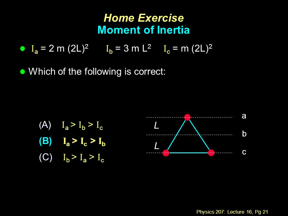 Physics 207: Lecture 16, Pg 21 Home Exercise Moment of Inertia I a = 2 m (2L) 2 I b = 3 m L 2 I c = m (2L) 2 l Which of the following is correct: ( A)