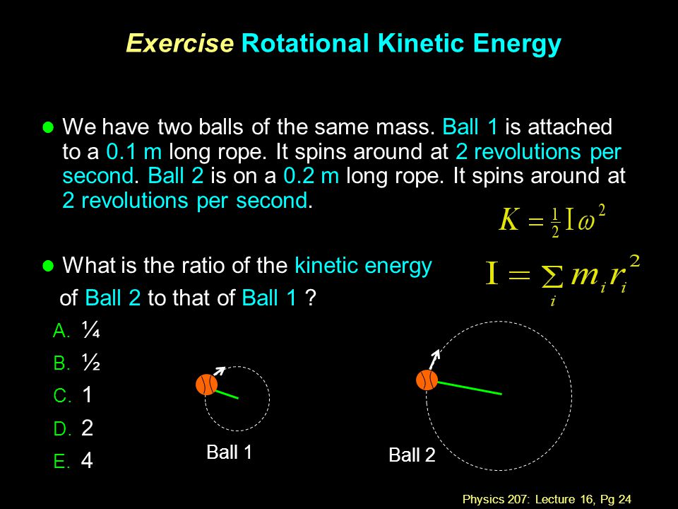 Physics 207: Lecture 16, Pg 24 Exercise Rotational Kinetic Energy A. ¼ B. ½ C. 1 D. 2 E. 4 l We have two balls of the same mass. Ball 1 is attached to