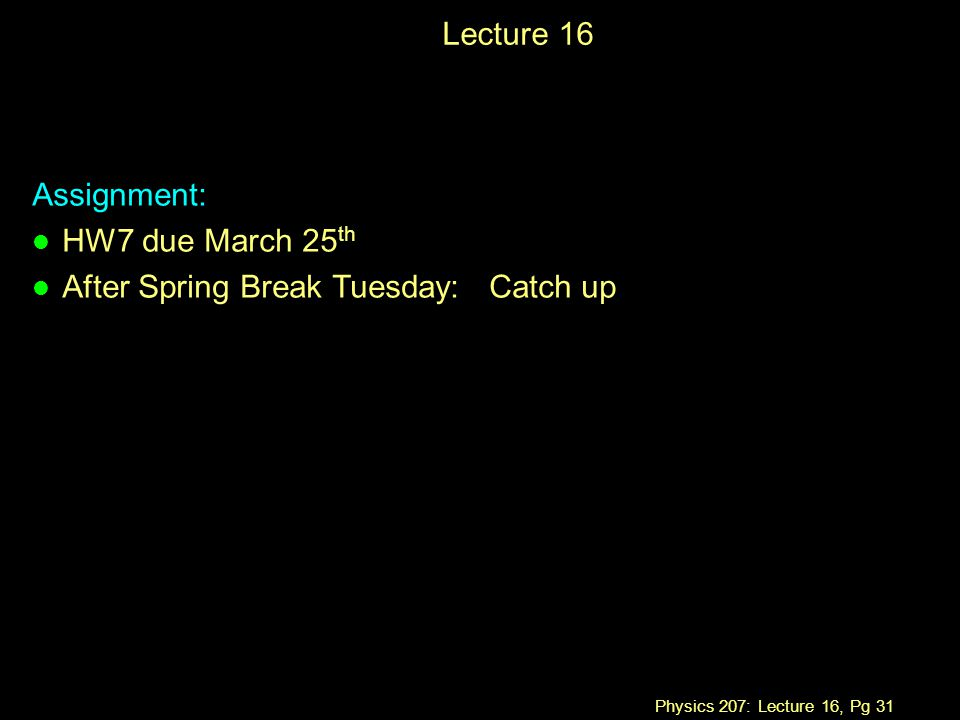 Physics 207: Lecture 16, Pg 31 Lecture 16 Assignment: l HW7 due March 25 th l After Spring Break Tuesday: Catch up