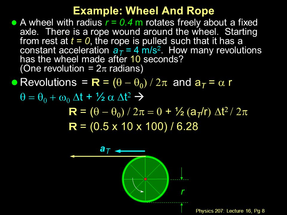 Physics 207: Lecture 16, Pg 8 Example: Wheel And Rope l A wheel with radius r = 0.4 m rotates freely about a fixed axle. There is a rope wound around