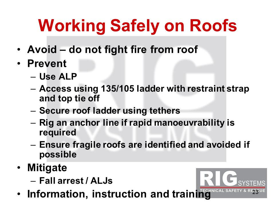 23 Working Safely on Roofs Avoid – do not fight fire from roof Prevent –Use ALP –Access using 135/105 ladder with restraint strap and top tie off –Secure roof ladder using tethers –Rig an anchor line if rapid manoeuvrability is required –Ensure fragile roofs are identified and avoided if possible Mitigate –Fall arrest / ALJs Information, instruction and training