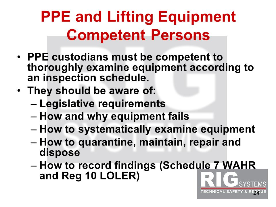 24 PPE and Lifting Equipment Competent Persons PPE custodians must be competent to thoroughly examine equipment according to an inspection schedule.