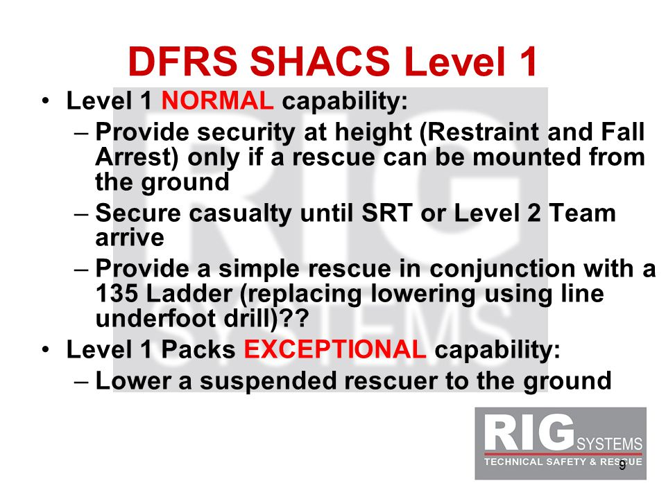 9 DFRS SHACS Level 1 Level 1 NORMAL capability: –Provide security at height (Restraint and Fall Arrest) only if a rescue can be mounted from the ground –Secure casualty until SRT or Level 2 Team arrive –Provide a simple rescue in conjunction with a 135 Ladder (replacing lowering using line underfoot drill) .
