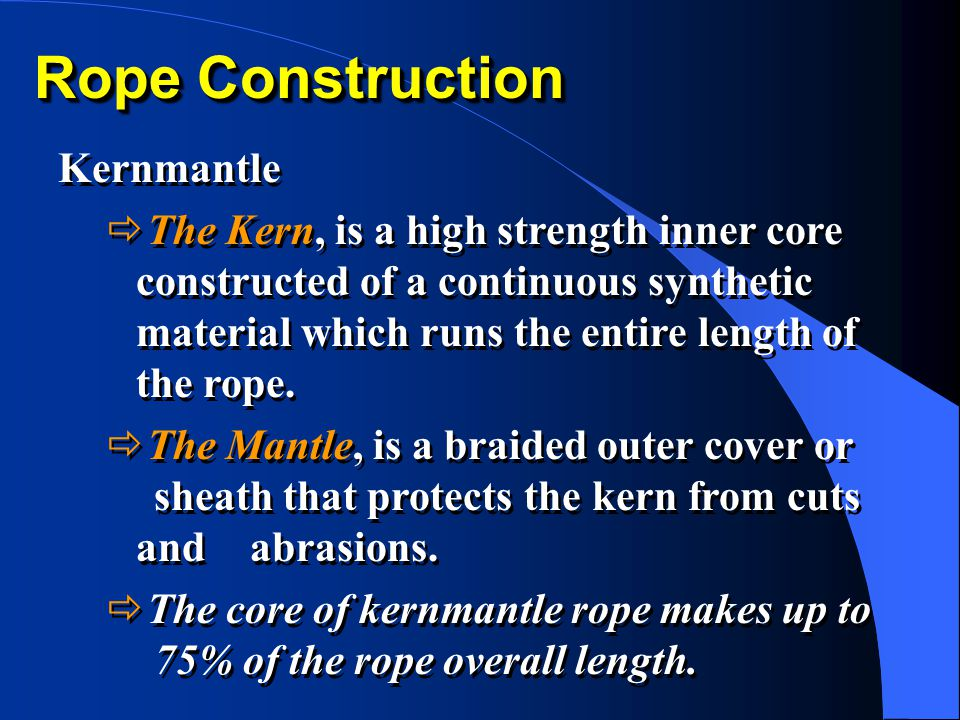 Rope Construction Kernmantle  The Kern, is a high strength inner core constructed of a continuous synthetic material which runs the entire length of the rope.