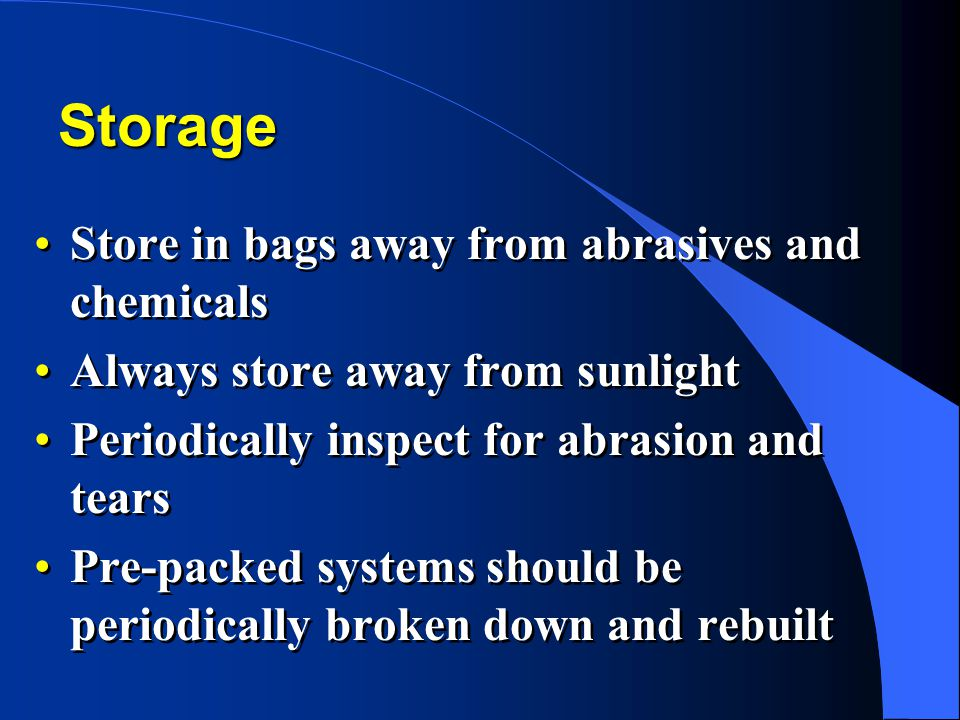 Storage Store in bags away from abrasives and chemicals Always store away from sunlight Periodically inspect for abrasion and tears Pre-packed systems