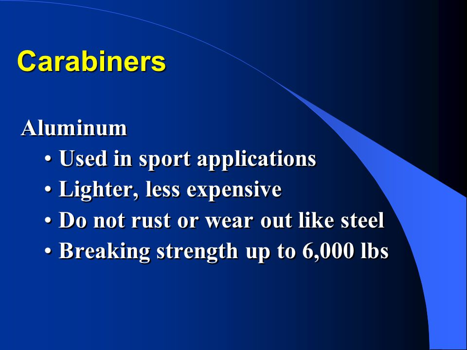 Carabiners Aluminum Used in sport applications Lighter, less expensive Do not rust or wear out like steel Breaking strength up to 6,000 lbs Aluminum U