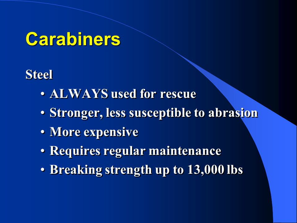 Carabiners Steel ALWAYS used for rescue Stronger, less susceptible to abrasion More expensive Requires regular maintenance Breaking strength up to 13,