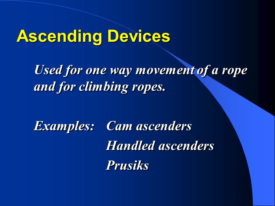 Ascending Devices Used for one way movement of a rope and for climbing ropes.
