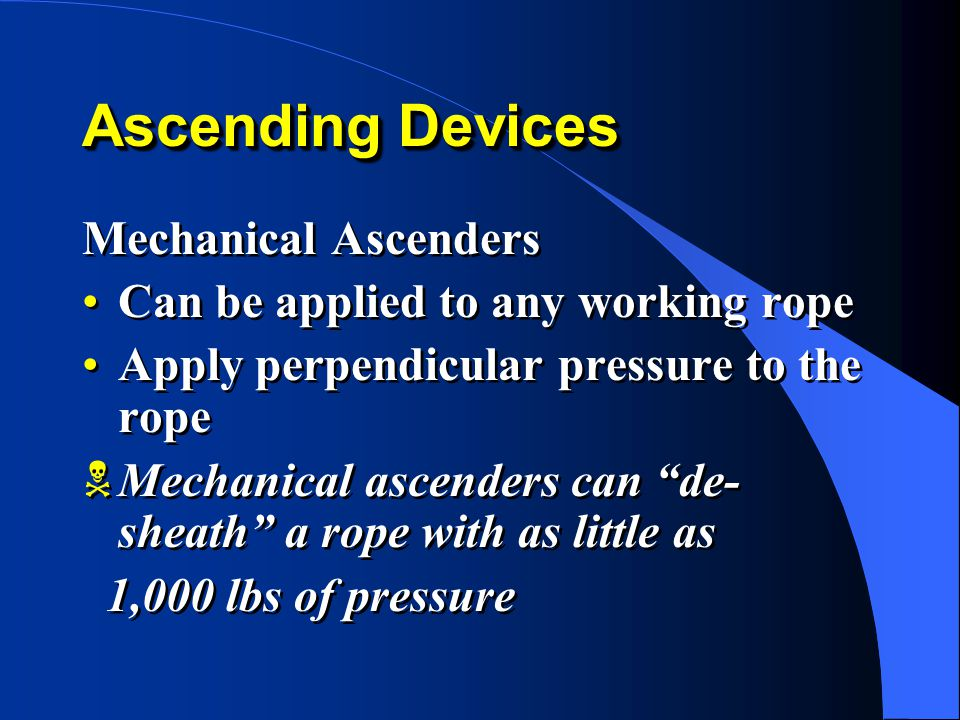 Mechanical Ascenders Can be applied to any working rope Apply perpendicular pressure to the rope  Mechanical ascenders can de- sheath a rope with as little as 1,000 lbs of pressure Mechanical Ascenders Can be applied to any working rope Apply perpendicular pressure to the rope  Mechanical ascenders can de- sheath a rope with as little as 1,000 lbs of pressure Ascending Devices