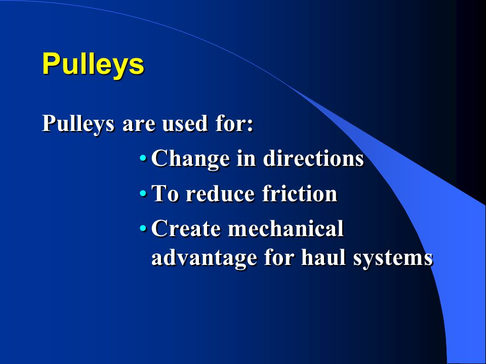Pulleys Pulleys are used for: Change in directions To reduce friction Create mechanical advantage for haul systems Pulleys are used for: Change in directions To reduce friction Create mechanical advantage for haul systems