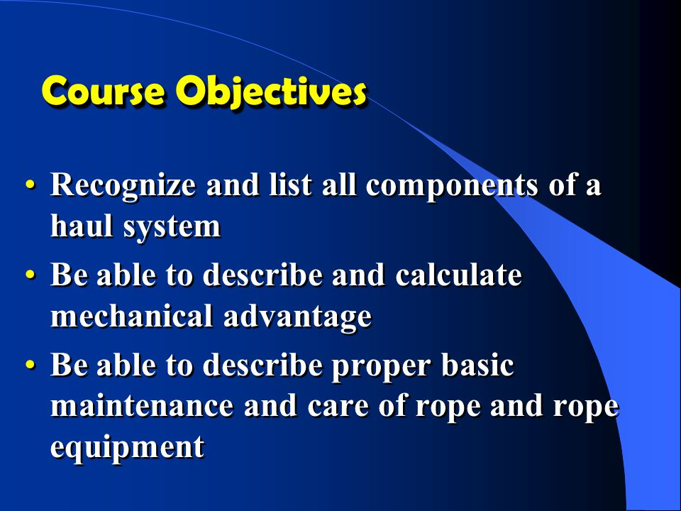 Course Objectives Recognize and list all components of a haul system Be able to describe and calculate mechanical advantage Be able to describe proper basic maintenance and care of rope and rope equipment Recognize and list all components of a haul system Be able to describe and calculate mechanical advantage Be able to describe proper basic maintenance and care of rope and rope equipment
