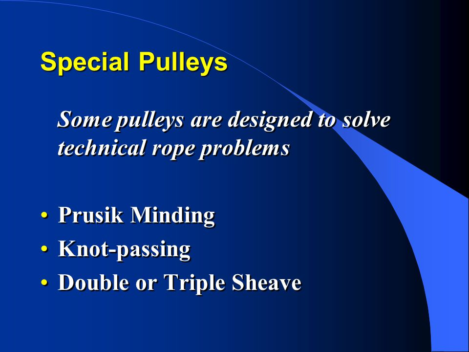 Special Pulleys Some pulleys are designed to solve technical rope problems Prusik Minding Knot-passing Double or Triple Sheave Some pulleys are designed to solve technical rope problems Prusik Minding Knot-passing Double or Triple Sheave