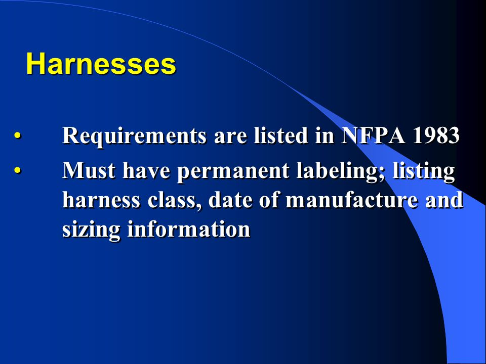 Harnesses Requirements are listed in NFPA 1983 Must have permanent labeling; listing harness class, date of manufacture and sizing information Requirements are listed in NFPA 1983 Must have permanent labeling; listing harness class, date of manufacture and sizing information