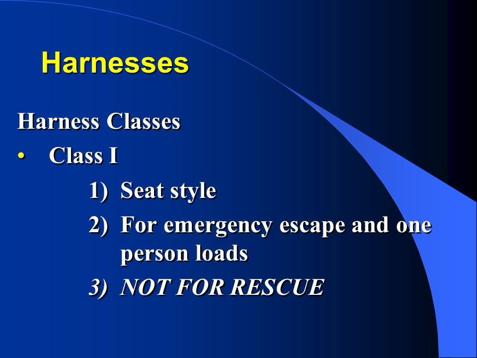Harnesses Harness Classes Class I 1)Seat style 2)For emergency escape and one person loads 3)NOT FOR RESCUE Harness Classes Class I 1)Seat style 2)For emergency escape and one person loads 3)NOT FOR RESCUE