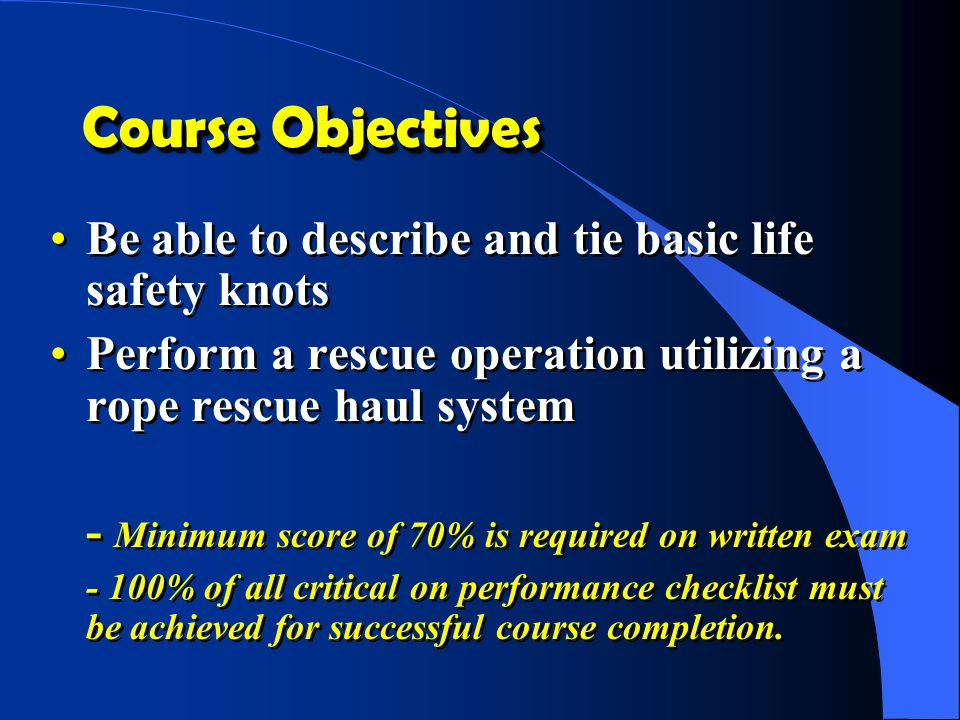 Course Objectives Be able to describe and tie basic life safety knots Perform a rescue operation utilizing a rope rescue haul system - Minimum score o