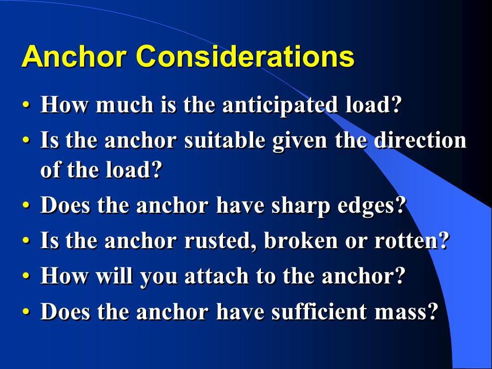 Anchor Considerations How much is the anticipated load? Is the anchor suitable given the direction of the load? Does the anchor have sharp edges? Is t