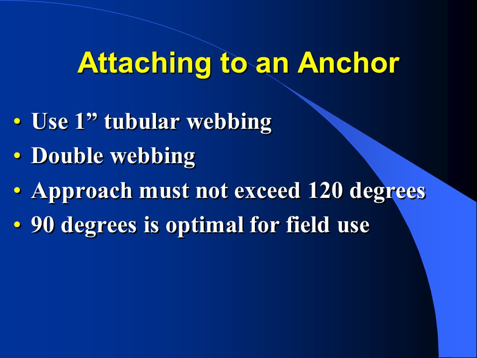 Attaching to an Anchor Use 1 tubular webbing Double webbing Approach must not exceed 120 degrees 90 degrees is optimal for field use Use 1 tubular webbing Double webbing Approach must not exceed 120 degrees 90 degrees is optimal for field use
