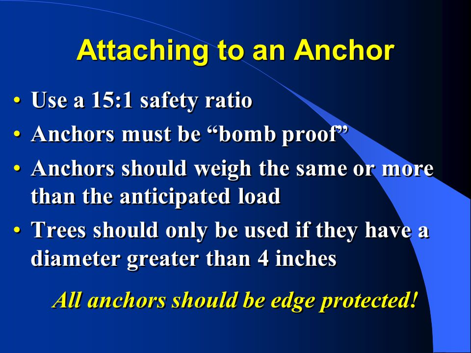 Attaching to an Anchor Use a 15:1 safety ratio Anchors must be bomb proof Anchors should weigh the same or more than the anticipated load Trees should only be used if they have a diameter greater than 4 inches Use a 15:1 safety ratio Anchors must be bomb proof Anchors should weigh the same or more than the anticipated load Trees should only be used if they have a diameter greater than 4 inches All anchors should be edge protected!