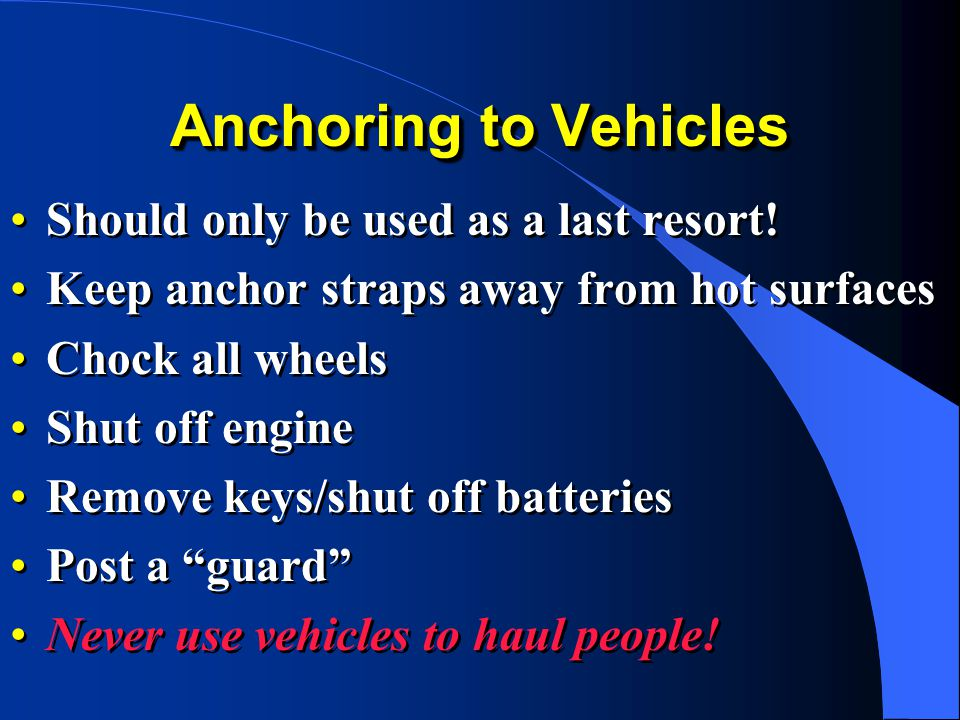 Anchoring to Vehicles Should only be used as a last resort! Keep anchor straps away from hot surfaces Chock all wheels Shut off engine Remove keys/shu