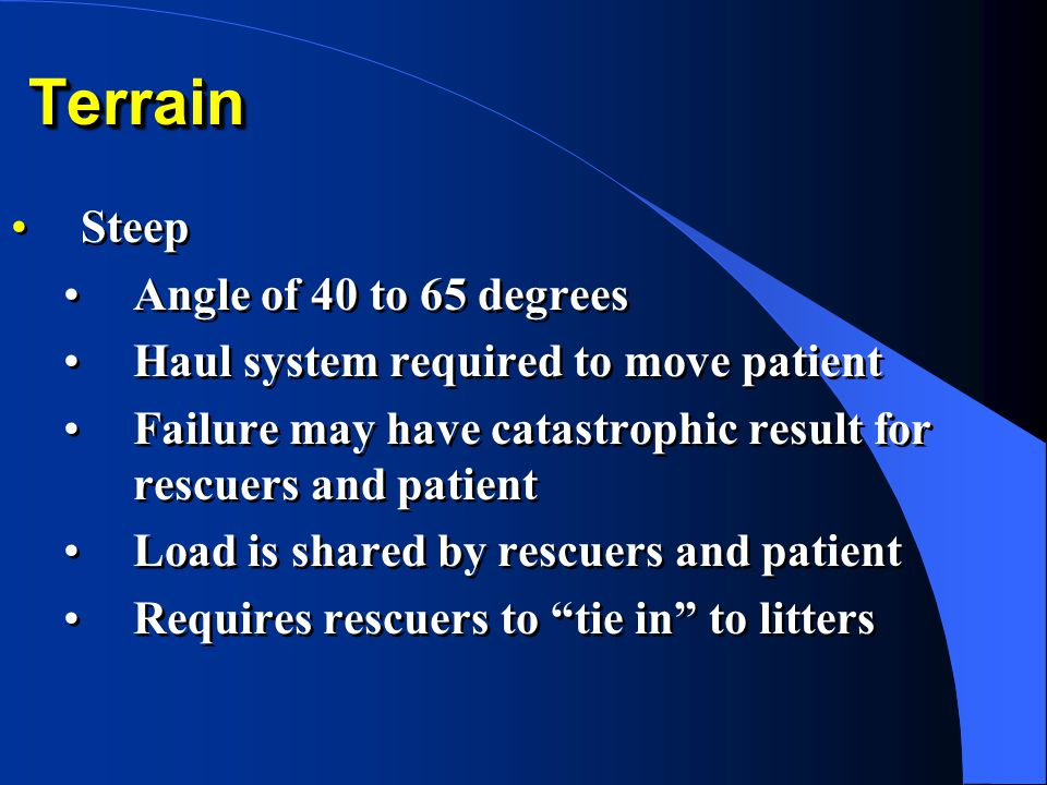 TerrainTerrain Steep Angle of 40 to 65 degrees Haul system required to move patient Failure may have catastrophic result for rescuers and patient Load is shared by rescuers and patient Requires rescuers to tie in to litters Steep Angle of 40 to 65 degrees Haul system required to move patient Failure may have catastrophic result for rescuers and patient Load is shared by rescuers and patient Requires rescuers to tie in to litters