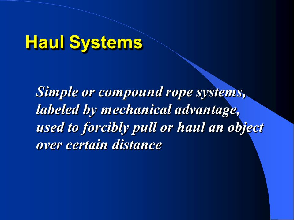 Haul Systems Simple or compound rope systems, labeled by mechanical advantage, used to forcibly pull or haul an object over certain distance