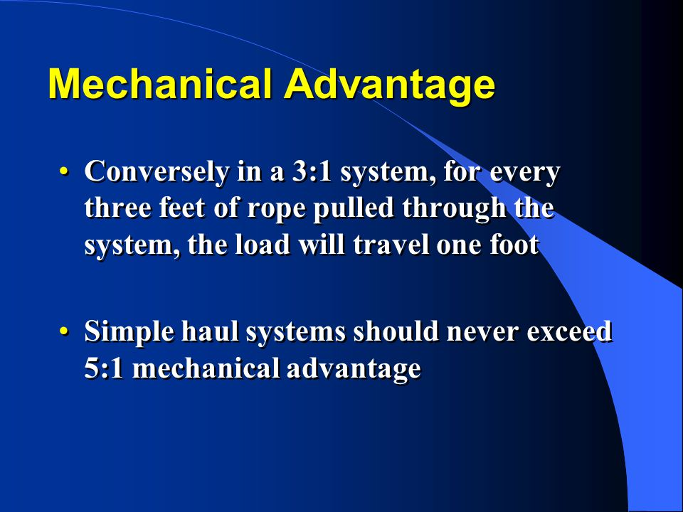 Mechanical Advantage Conversely in a 3:1 system, for every three feet of rope pulled through the system, the load will travel one foot Simple haul sys