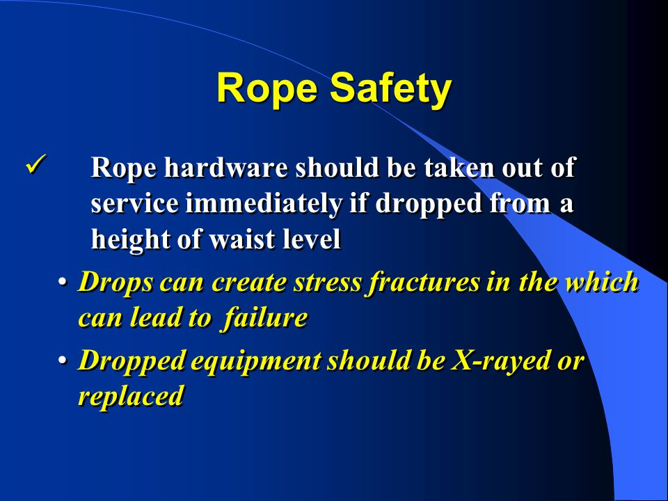 Rope Safety Rope hardware should be taken out of service immediately if dropped from a height of waist level Drops can create stress fractures in the which can lead to failure Dropped equipment should be X-rayed or replaced Rope hardware should be taken out of service immediately if dropped from a height of waist level Drops can create stress fractures in the which can lead to failure Dropped equipment should be X-rayed or replaced