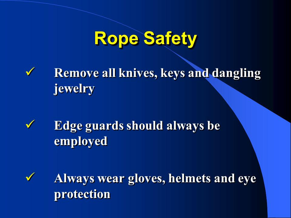 Rope Safety Remove all knives, keys and dangling jewelry Edge guards should always be employed Always wear gloves, helmets and eye protection Remove all knives, keys and dangling jewelry Edge guards should always be employed Always wear gloves, helmets and eye protection