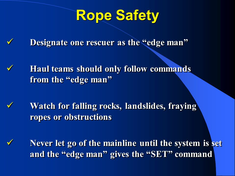 Rope Safety Designate one rescuer as the edge man Haul teams should only follow commands from the edge man Watch for falling rocks, landslides, fraying ropes or obstructions Never let go of the mainline until the system is set and the edge man gives the SET command Designate one rescuer as the edge man Haul teams should only follow commands from the edge man Watch for falling rocks, landslides, fraying ropes or obstructions Never let go of the mainline until the system is set and the edge man gives the SET command