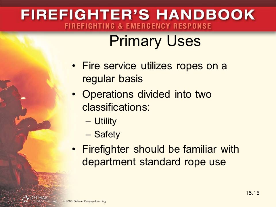 Primary Uses Fire service utilizes ropes on a regular basis Operations divided into two classifications: –Utility –Safety Firefighter should be famili