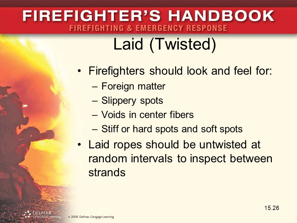 Laid (Twisted) Firefighters should look and feel for: –Foreign matter –Slippery spots –Voids in center fibers –Stiff or hard spots and soft spots Laid