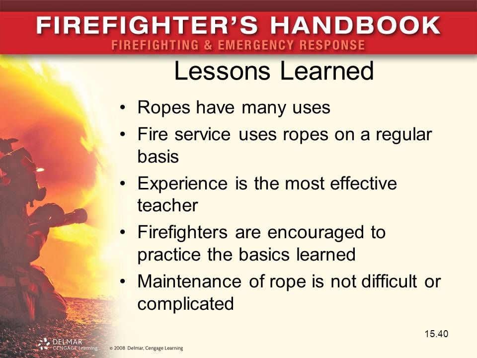Lessons Learned Ropes have many uses Fire service uses ropes on a regular basis Experience is the most effective teacher Firefighters are encouraged t