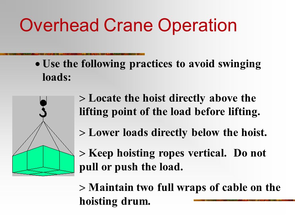  Use the following practices to avoid swinging loads:  Locate the hoist directly above the lifting point of the load before lifting.