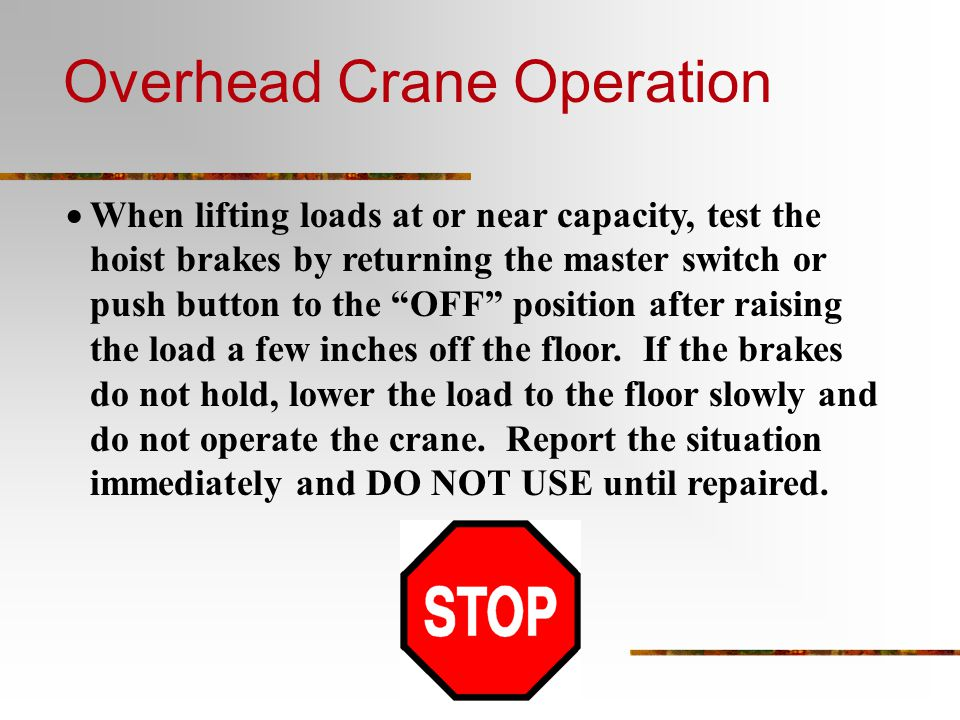  When lifting loads at or near capacity, test the hoist brakes by returning the master switch or push button to the OFF position after raising the load a few inches off the floor.