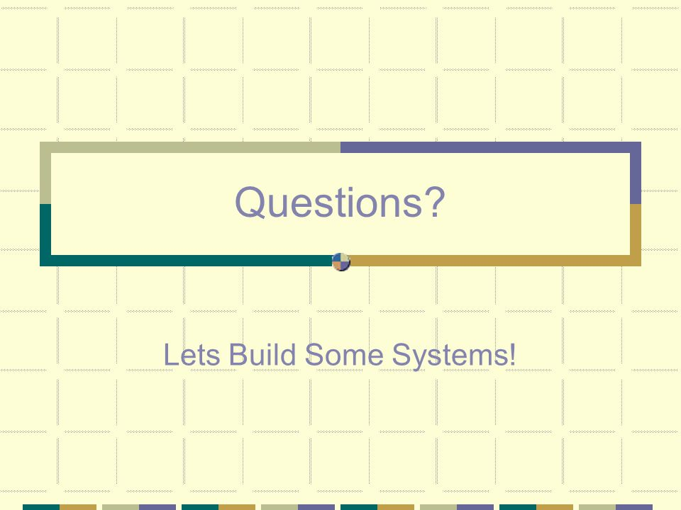 Questions? Lets Build Some Systems!