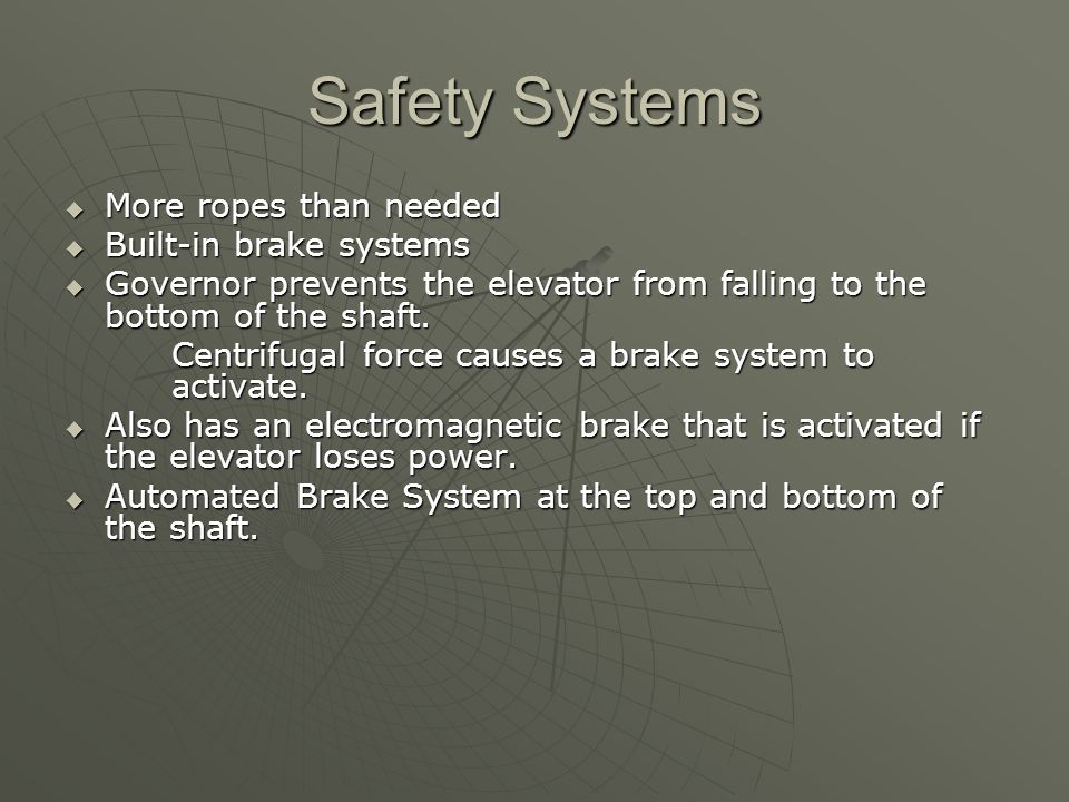 Safety Systems  More ropes than needed  Built-in brake systems  Governor prevents the elevator from falling to the bottom of the shaft.