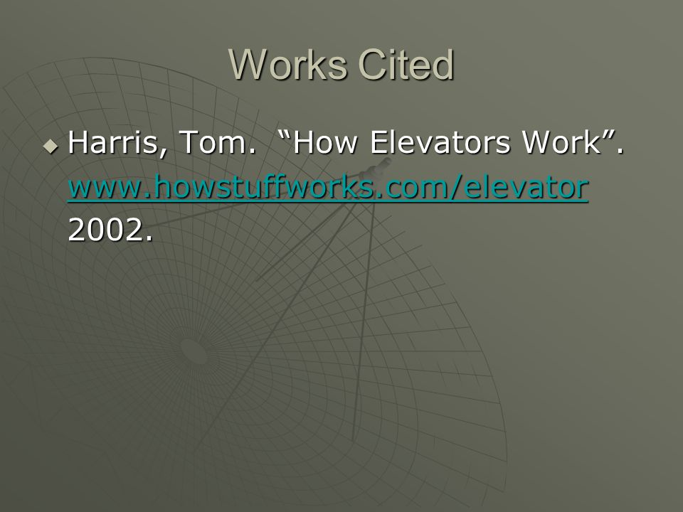 Works Cited  Harris, Tom. How Elevators Work . www.howstuffworks.com/elevator 2002.