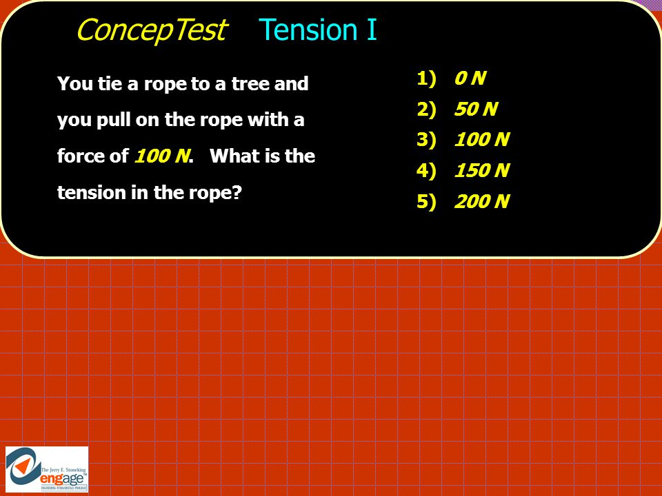 ConcepTest Tension I 1) 0 N 2) 50 N 3) 100 N 4) 150 N 5) 200 N You tie a rope to a tree and you pull on the rope with a force of 100 N.