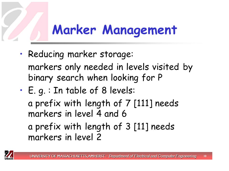 UNIVERSITY OF MASSACHUSETTS, AMHERST – Department of Electrical and Computer Engineering 10 Marker Management Reducing marker storage: markers only needed in levels visited by binary search when looking for P E.