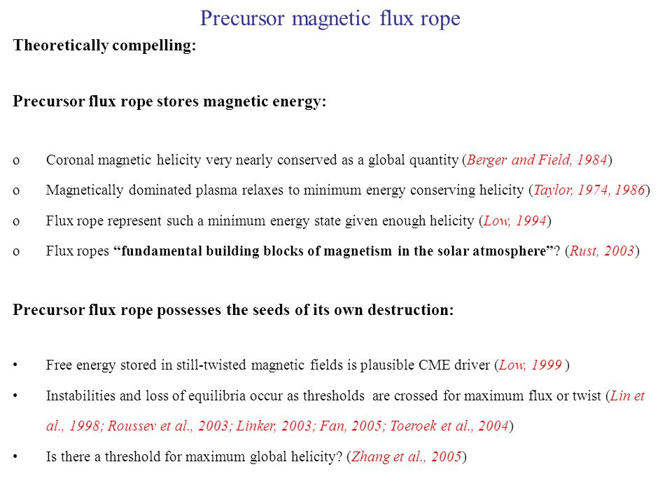 Theoretically compelling: Precursor flux rope stores magnetic energy: oCoronal magnetic helicity very nearly conserved as a global quantity (Berger and Field, 1984) oMagnetically dominated plasma relaxes to minimum energy conserving helicity (Taylor, 1974, 1986) oFlux rope represent such a minimum energy state given enough helicity (Low, 1994) oFlux ropes fundamental building blocks of magnetism in the solar atmosphere .