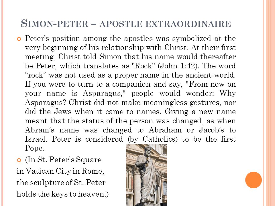 S IMON - PETER – APOSTLE EXTRAORDINAIRE Peter's position among the apostles was symbolized at the very beginning of his relationship with Christ.