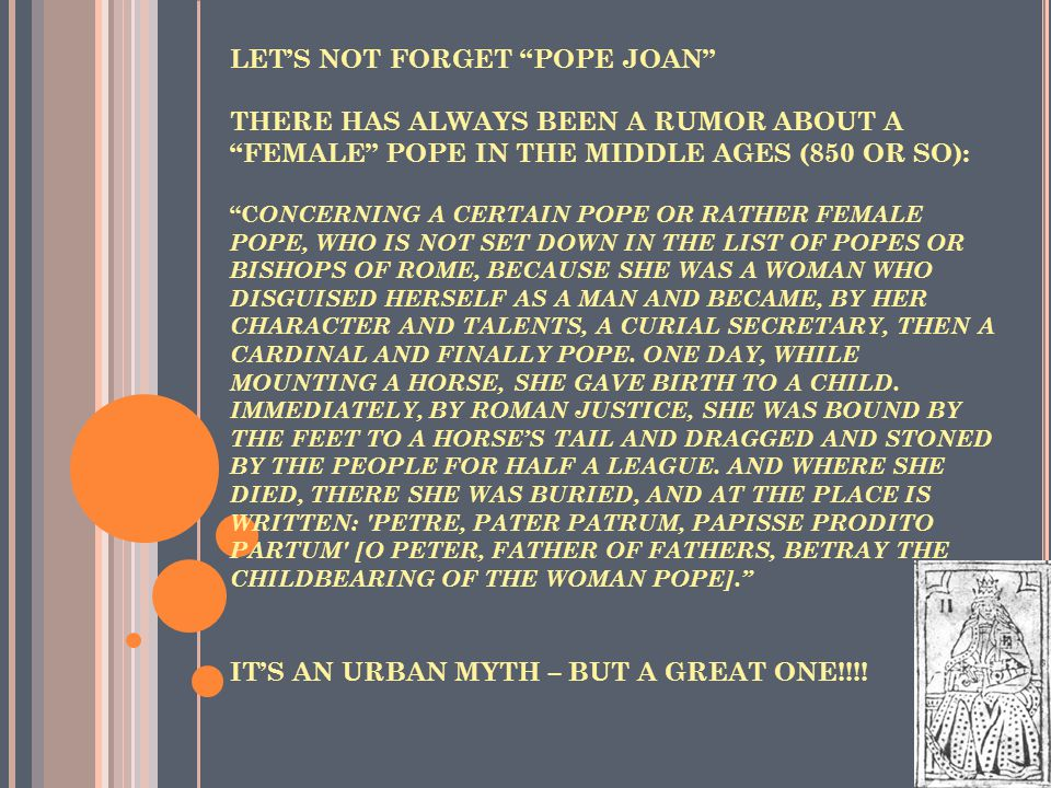 LET'S NOT FORGET POPE JOAN THERE HAS ALWAYS BEEN A RUMOR ABOUT A FEMALE POPE IN THE MIDDLE AGES (850 OR SO): C ONCERNING A CERTAIN POPE OR RATHER FEMALE POPE, WHO IS NOT SET DOWN IN THE LIST OF POPES OR BISHOPS OF ROME, BECAUSE SHE WAS A WOMAN WHO DISGUISED HERSELF AS A MAN AND BECAME, BY HER CHARACTER AND TALENTS, A CURIAL SECRETARY, THEN A CARDINAL AND FINALLY POPE.