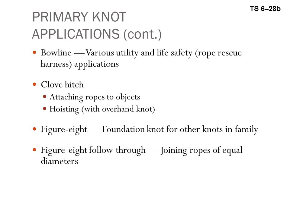 PRIMARY KNOT APPLICATIONS (cont.) Bowline — Various utility and life safety (rope rescue harness) applications Clove hitch Attaching ropes to objects Hoisting (with overhand knot) Figure-eight — Foundation knot for other knots in family Figure-eight follow through — Joining ropes of equal diameters TS 6–28b
